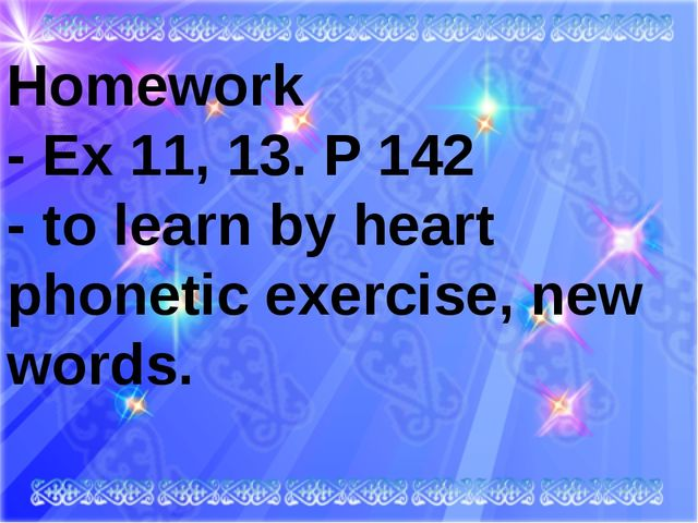 Homework - Ex 11, 13. P 142 - to learn by heart phonetic exercise, new wor...