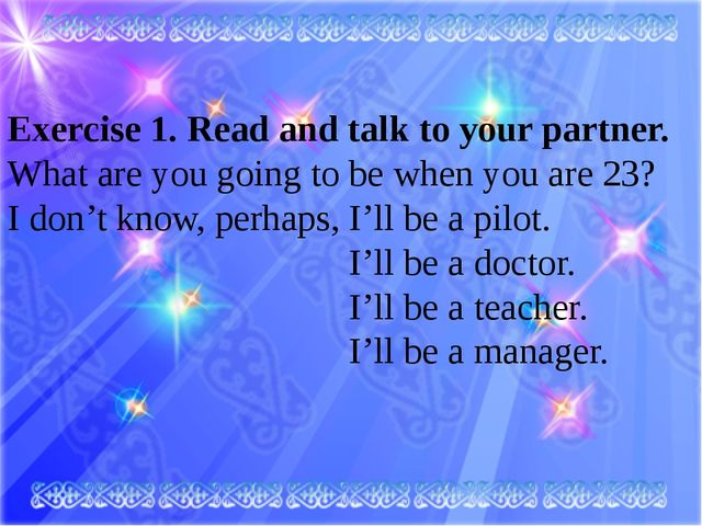 Exercise 1. Read and talk to your partner. What are you going to be when you...