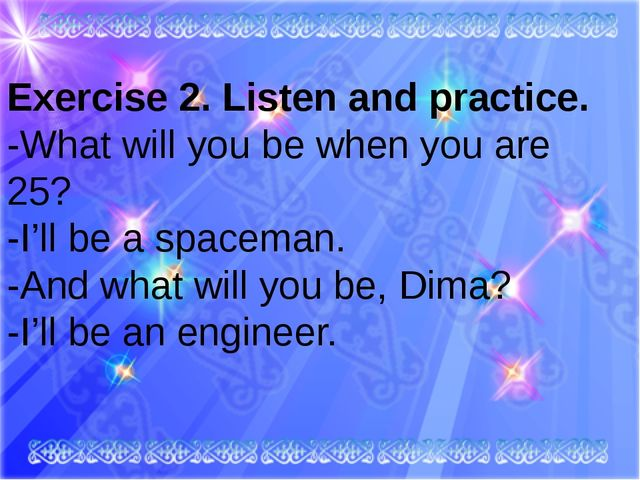 Exercise 2. Listen and practice. -What will you be when you are 25? -I'll be...