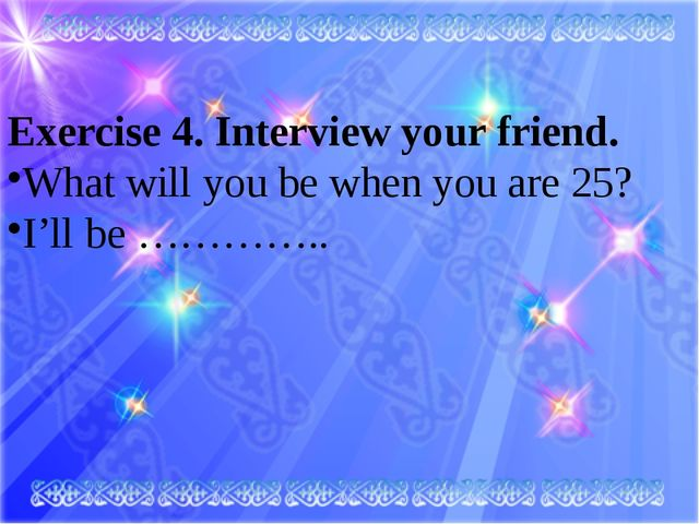 Exercise 4. Interview your friend. What will you be when you are 25? I'll be...