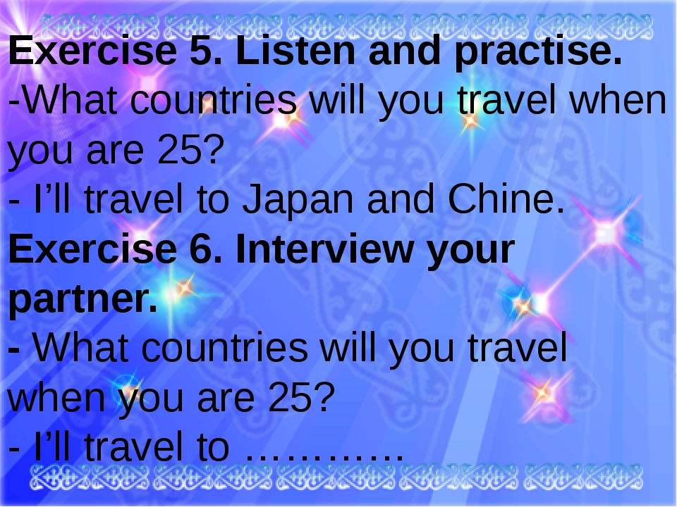 Exercise 5. Listen and practise. -What countries will you travel when you ar...