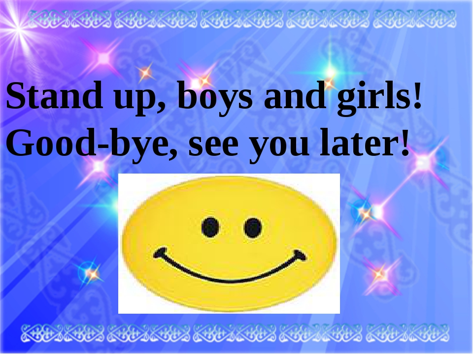 Stand up, boys and girls!	 Good-bye, see you later!