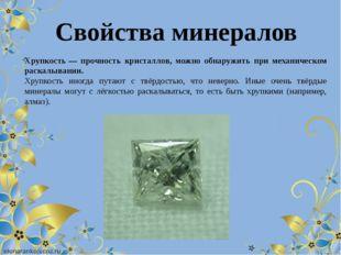 Хрупкость— прочность кристаллов, можно обнаружить при механическом раскалыва