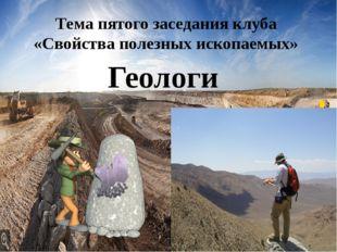 Геологи Тема пятого заседания клуба «Свойства полезных ископаемых»