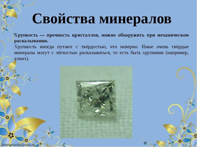 Хрупкость— прочность кристаллов, можно обнаружить при механическом раскалыва...