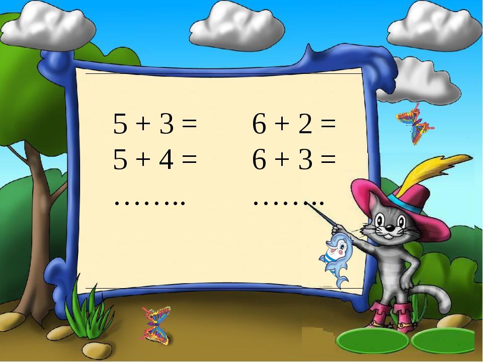 5 + 3 = 5 + 4 = …….. 6 + 2 = 6 + 3 = ……..