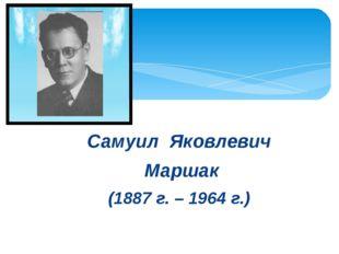 Самуил Яковлевич Маршак (1887 г. – 1964 г.)