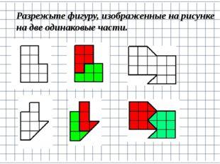 Разрежьте фигуру, изображенные на рисунке на две одинаковые части.