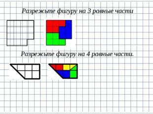 Разрежьте фигуру на 3 равные части Разрежьте фигуру на 4 равные части.