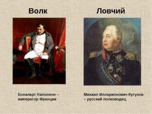 Волк Ловчий Бонапарт Наполеон – император Франции Михаил Илларионович Кутузов