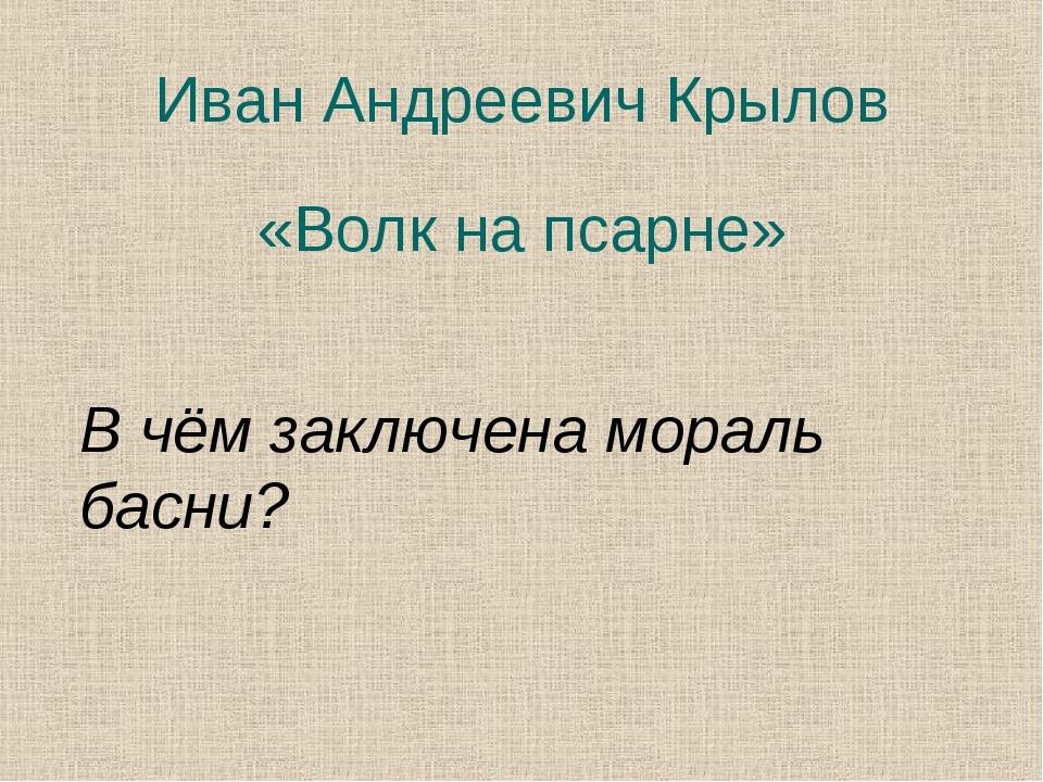 Иван Андреевич Крылов «Волк на псарне» В чём заключена мораль басни?
