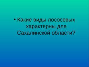 Какие виды лососевых характерны для Сахалинской области?