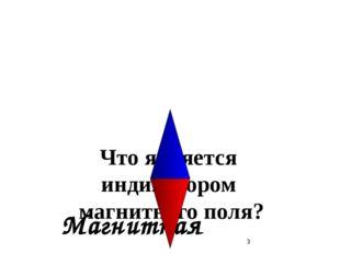 Что является индикатором магнитного поля? Магнитная стрелка.