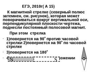 ЕГЭ, 2010г( А 15) К магнитной стрелке (северный полюс затемнен, см. рисунок)