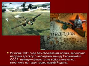 22 июня 1941 года без объявления войны, вероломно нарушив договор о нападении