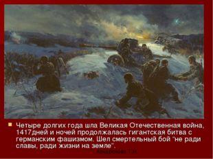 Четыре долгих года шла Великая Отечественная война, 1417дней и ночей продолжа