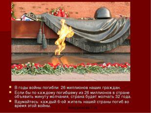 В годы войны погибли 26 миллионов наших граждан. Если бы по каждому погибшему