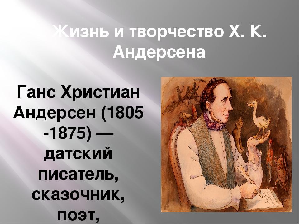 Жизнь и творчество Х. К. Андерсена Ганс Христиан Андерсен(1805-1875) — датск...