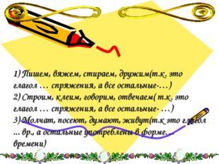 1) Пишем, вяжем, стираем, дружим(т.к. это глагол … спряжения, а все остальные