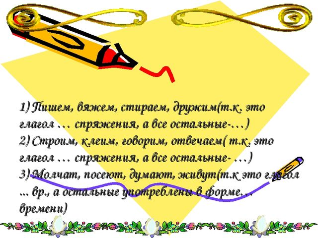 1) Пишем, вяжем, стираем, дружим(т.к. это глагол … спряжения, а все остальные...