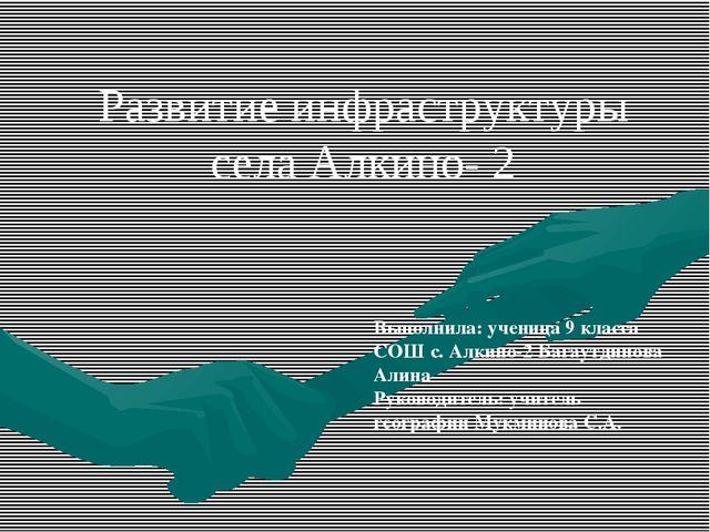 Развитие инфраструктуры села Алкино- 2 Выполнила: ученица 9 класса СОШ с. Алк...