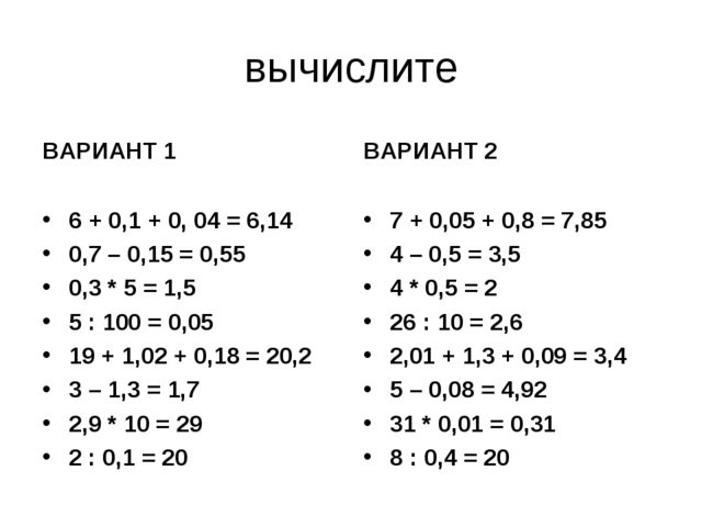 вычислите ВАРИАНТ 1 6 + 0,1 + 0, 04 = 6,14 0,7 – 0,15 = 0,55 0,3 * 5 = 1,5 5...