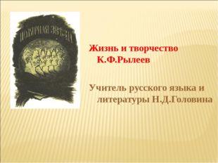 Жизнь и творчество К.Ф.Рылеев Учитель русского языка и литературы Н.Д.Головин