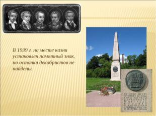 В 1939 г. на месте казни установлен памятный знак, но останки декабристов не