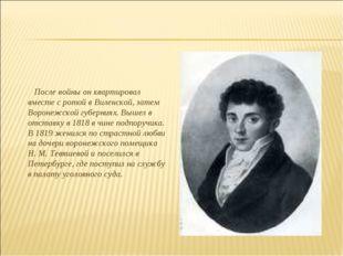 После войны он квартировал вместе с ротой в Виленской, затем Воронежской губ