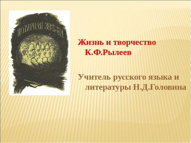 Жизнь и творчество К.Ф.Рылеев Учитель русского языка и литературы Н.Д.Головин...