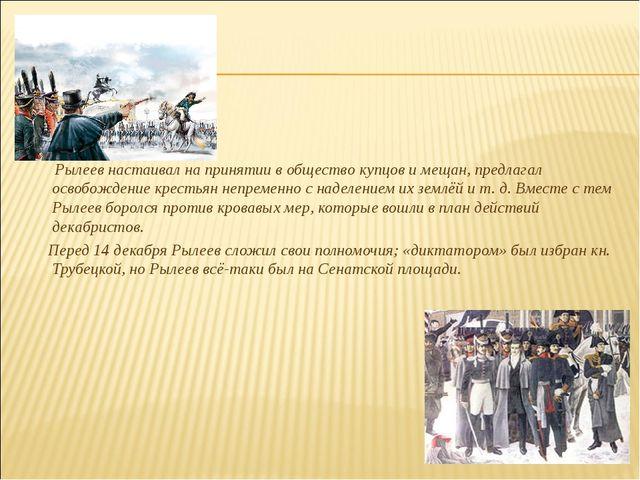 Рылеев настаивал на принятии в общество купцов и мещан, предлагал освобожден...