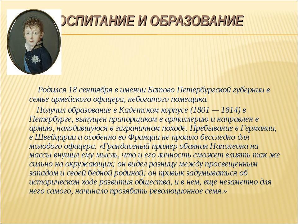 ВОСПИТАНИЕ И ОБРАЗОВАНИЕ Родился 18 сентября в имении Батово Петербургской г...