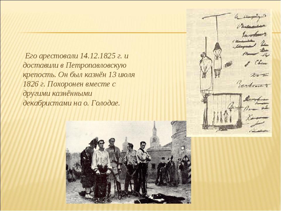 Его арестовали 14.12.1825 г. и доставили в Петропавловскую крепость. Он был...