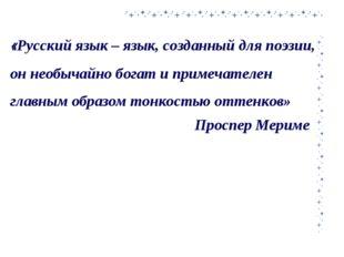 «Русский язык – язык, созданный для поэзии, он необычайно богат и примечателе