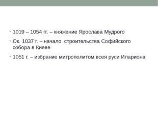 1019 – 1054 гг. – княжение Ярослава Мудрого Ок. 1037 г. – начало строительст
