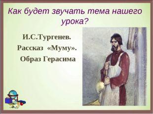Как будет звучать тема нашего урока? И.С.Тургенев. Рассказ «Муму». Образ Гера