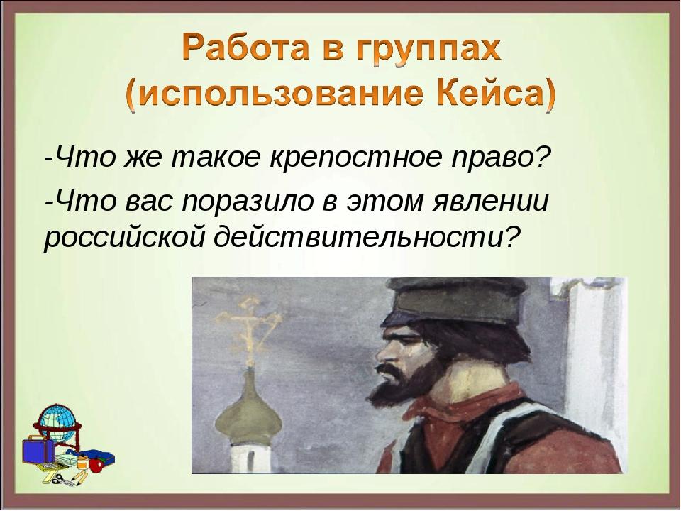 -Что же такое крепостное право? -Что вас поразило в этом явлении российской д...