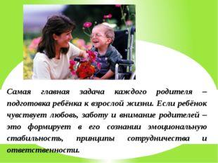 Самая главная задача каждого родителя – подготовка ребёнка к взрослой жизни.