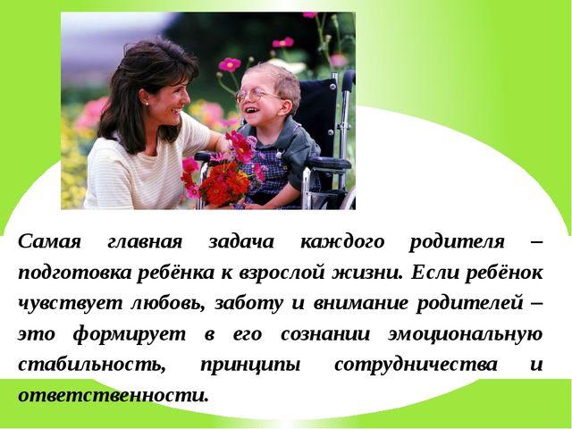 Самая главная задача каждого родителя – подготовка ребёнка к взрослой жизни....