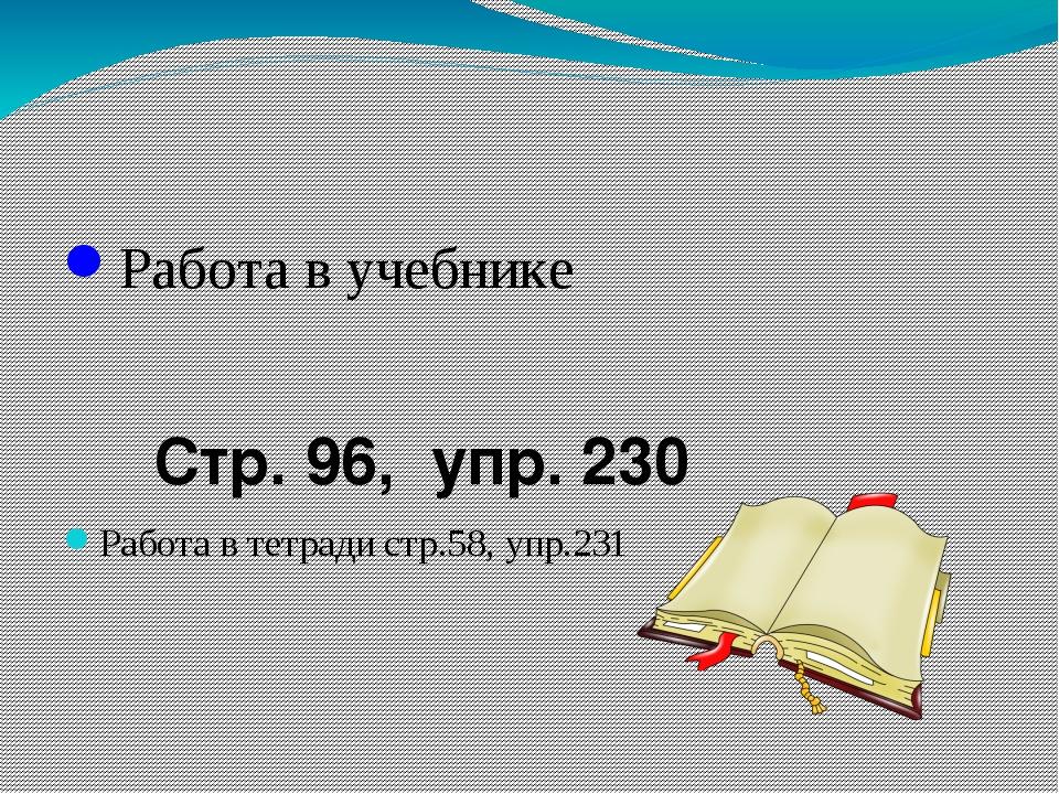 Работа в учебнике Стр. 96, упр. 230 Работа в тетради стр.58, упр.231