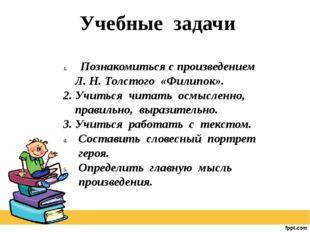 Познакомиться с произведением Л. Н. Толстого «Филипок». 2. Учиться читать ос