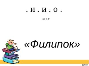 . и . и . о . к п л Ф «Филипок»