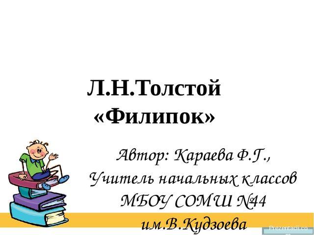 Л.Н.Толстой «Филипок» Автор: Караева Ф.Г., Учитель начальных классов МБОУ СО...
