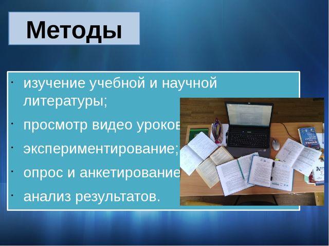 изучение учебной и научной литературы; просмотр видео уроков; экспериментиров...