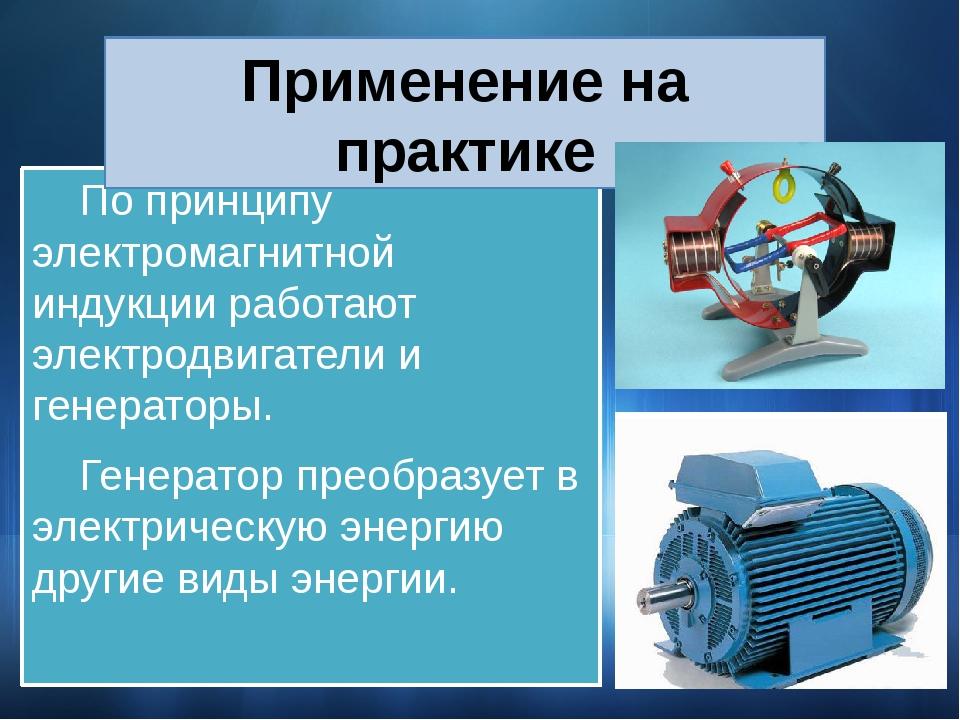 По принципу электромагнитной индукции работают электродвигатели и генераторы...
