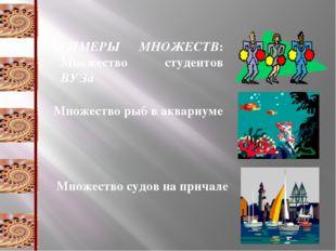 ПРИМЕРЫ МНОЖЕСТВ: Множество студентов ВУЗа Множество рыб в аквариуме Множеств