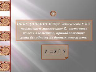 3 ОБЪЕДИНЕНИЕМ двух множеств Х и У называется множество Z, состоящее из всех