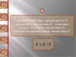 5 РАЗНОСТЬЮ двух множеств Х и У называется множество Е, состоящее из всех эле