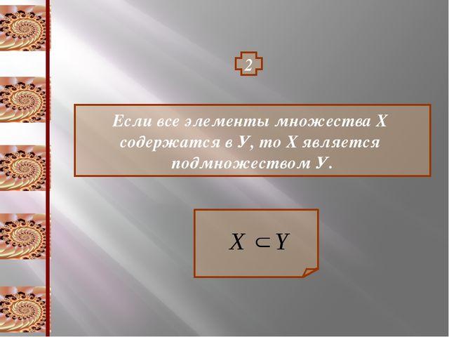 2 Если все элементы множества Х содержатся в У, то Х является подмножеством У.