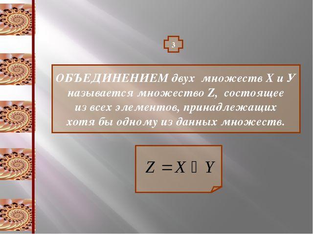3 ОБЪЕДИНЕНИЕМ двух множеств Х и У называется множество Z, состоящее из всех...